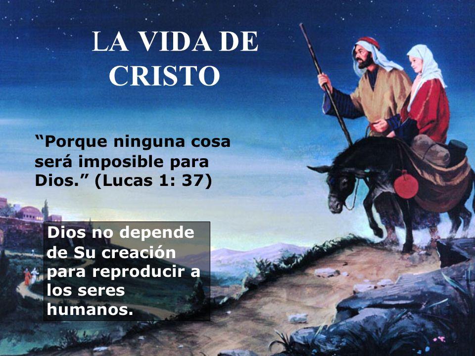 LA VIDA DE CRISTO Porque ninguna cosa será imposible para Dios. (Lucas 1: 37) Dios no depende de Su creación para reproducir a los seres humanos.