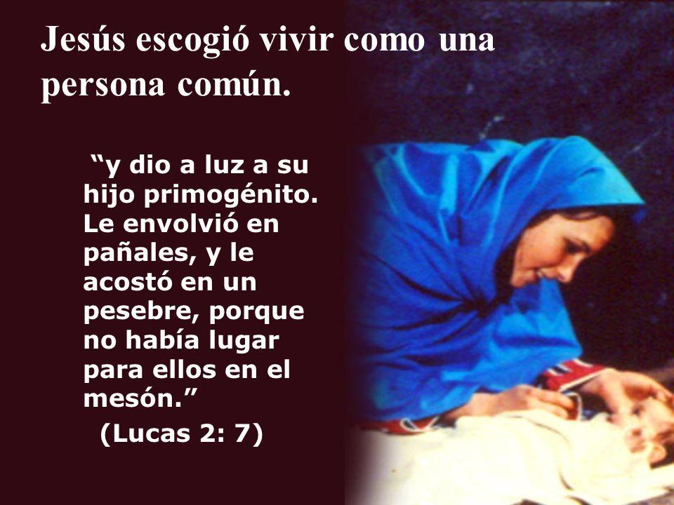 Jesús escogió vivir como una persona común. y dio a luz a su hijo primogénito. Le envolvió en pañales, y le acostó en un pesebre, porque no había luga