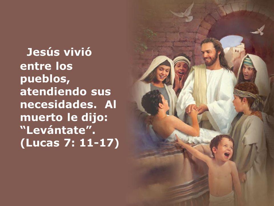 Jesús vivió entre los pueblos, atendiendo sus necesidades. Al muerto le dijo: Levántate. (Lucas 7: 11-17)