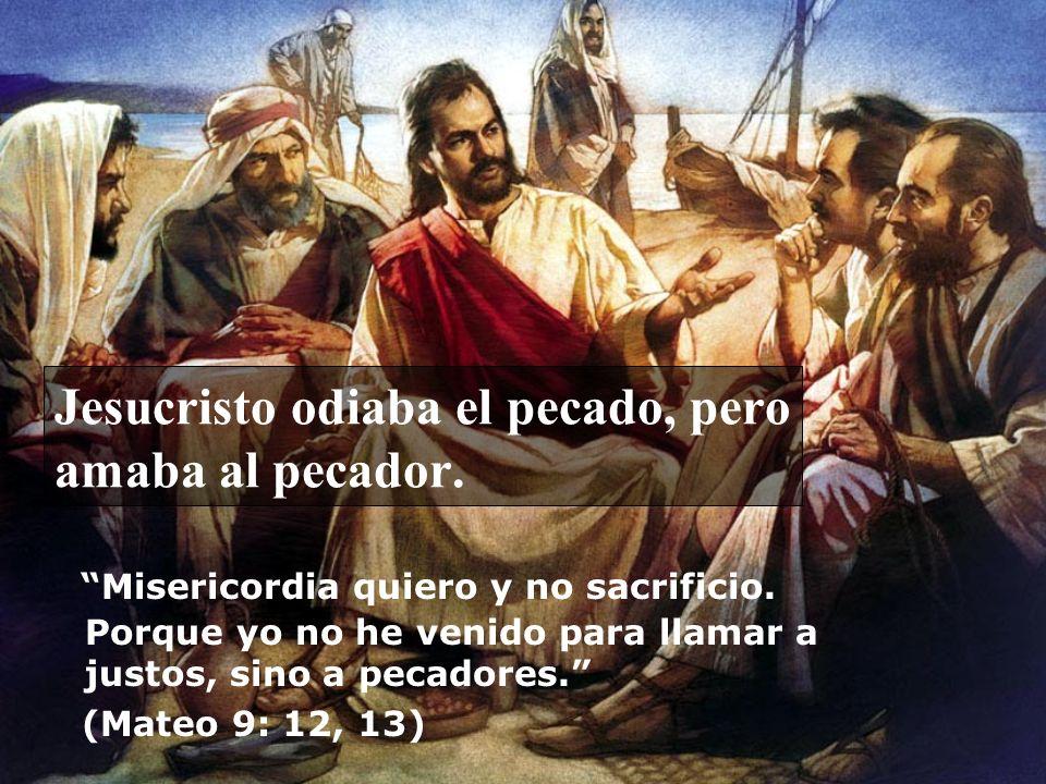Jesucristo odiaba el pecado, pero amaba al pecador. Misericordia quiero y no sacrificio. Porque yo no he venido para llamar a justos, sino a pecadores