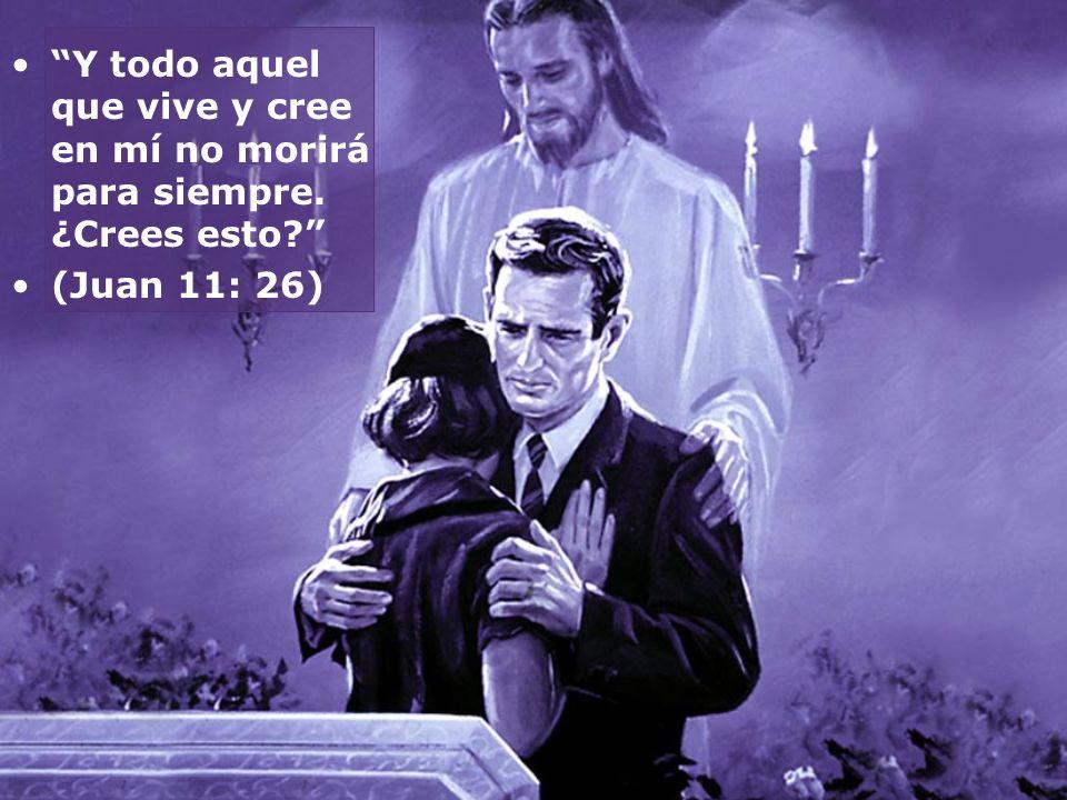 Y todo aquel que vive y cree en mí no morirá para siempre. ¿Crees esto? (Juan 11: 26)