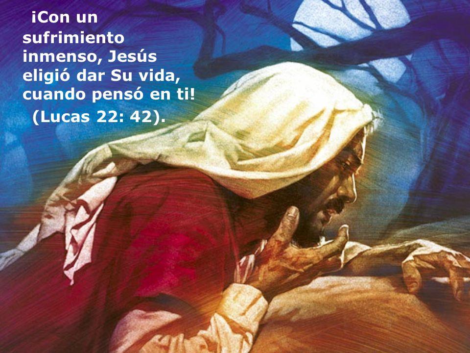 ¡Con un sufrimiento inmenso, Jesús eligió dar Su vida, cuando pensó en ti! (Lucas 22: 42).