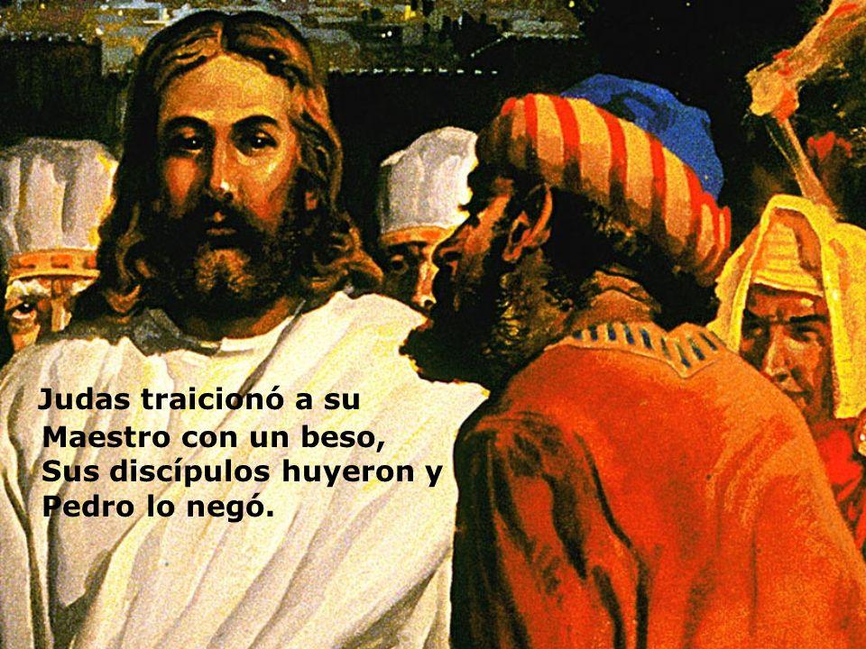 Judas traicionó a su Maestro con un beso, Sus discípulos huyeron y Pedro lo negó.