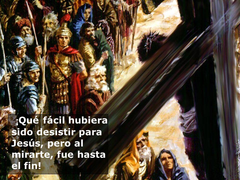 ¡ Qué fácil hubiera sido desistir para Jesús, pero al mirarte, fue hasta el fin!
