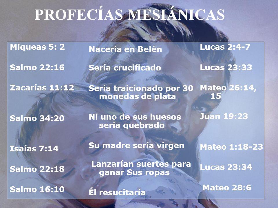 PROFECÍAS MESIÁNICAS Miqueas 5: 2 Salmo 22:16 Zacarías 11:12 Salmo 34:20 Isaías 7:14 Salmo 22:18 Salmo 16:10 Nacería en Belén Sería crucificado Sería