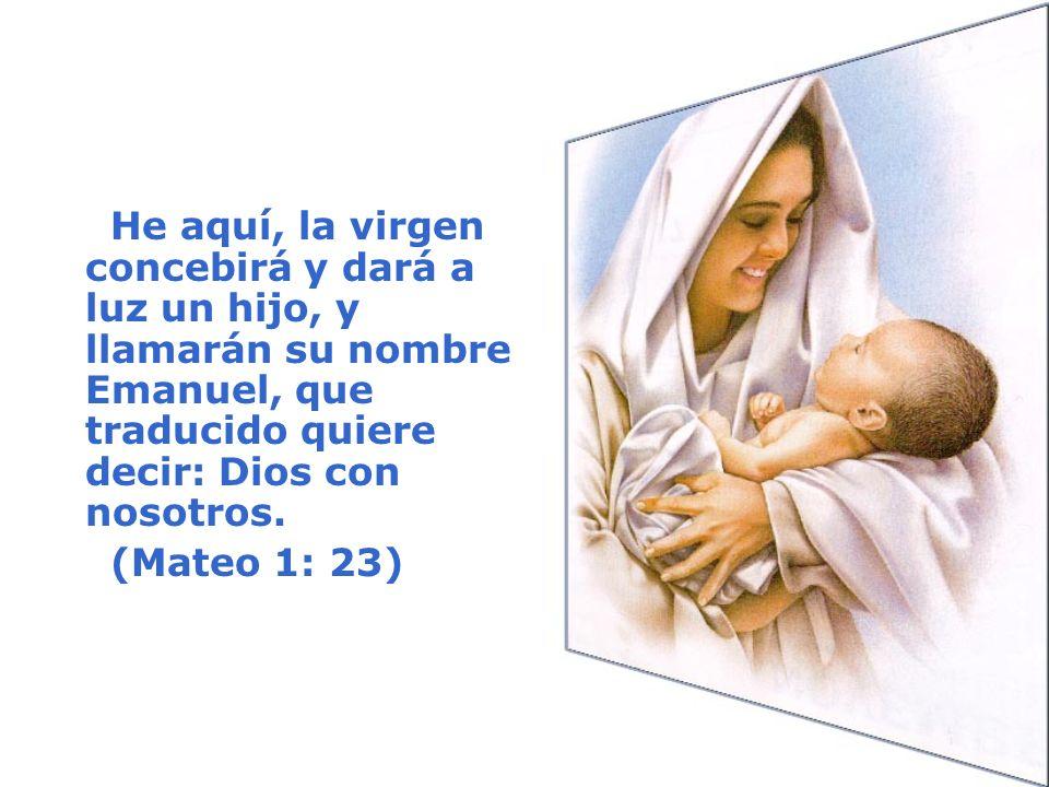He aquí, la virgen concebirá y dará a luz un hijo, y llamarán su nombre Emanuel, que traducido quiere decir: Dios con nosotros. (Mateo 1: 23)