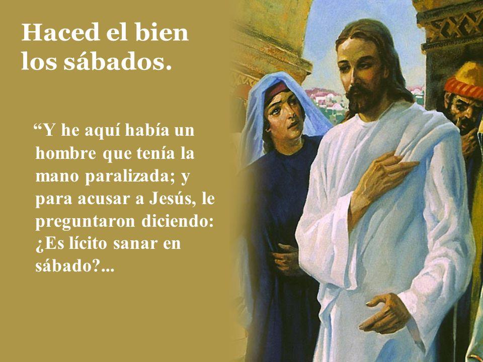 Haced el bien los sábados. Y he aquí había un hombre que tenía la mano paralizada; y para acusar a Jesús, le preguntaron diciendo: ¿Es lícito sanar en