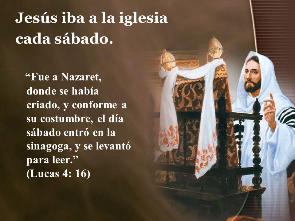 Jesús iba a la iglesia cada sábado. Fue a Nazaret, donde se había criado, y conforme a su costumbre, el día sábado entró en la sinagoga, y se levantó
