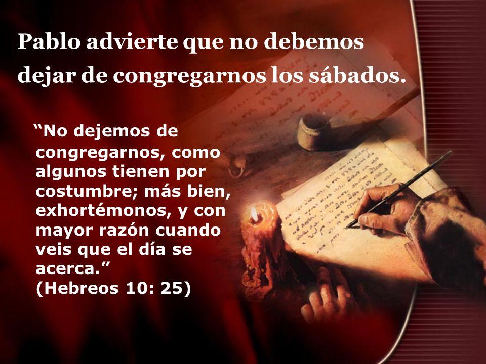 Pablo advierte que no debemos dejar de congregarnos los sábados. No dejemos de congregarnos, como algunos tienen por costumbre; más bien, exhortémonos