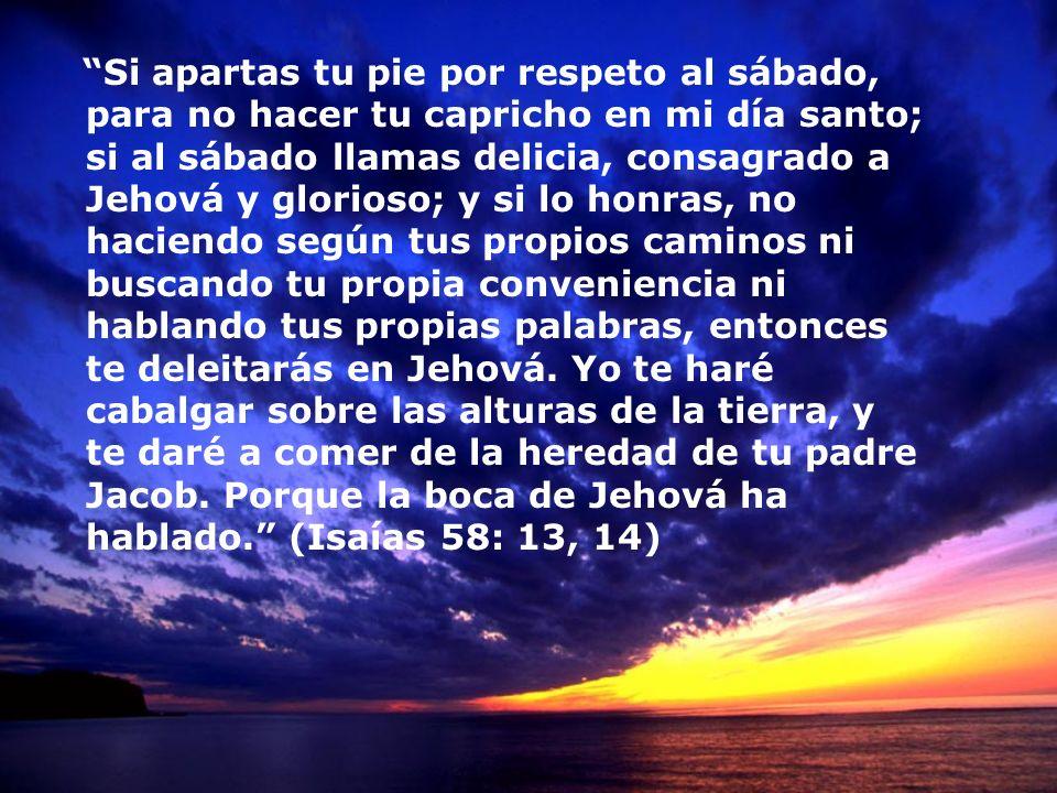 Si apartas tu pie por respeto al sábado, para no hacer tu capricho en mi día santo; si al sábado llamas delicia, consagrado a Jehová y glorioso; y si