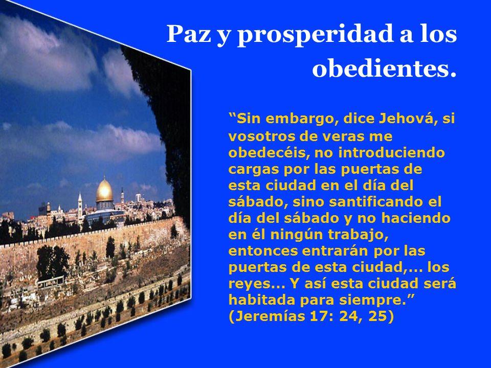 Paz y prosperidad a los obedientes. Sin embargo, dice Jehová, si vosotros de veras me obedecéis, no introduciendo cargas por las puertas de esta ciuda