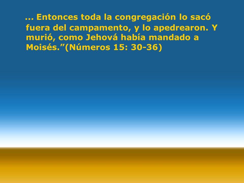 ... Entonces toda la congregación lo sacó fuera del campamento, y lo apedrearon. Y murió, como Jehová había mandado a Moisés.(Números 15: 30-36)