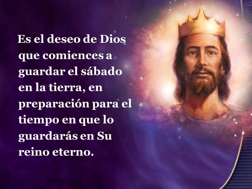 Es el deseo de Dios que comiences a guardar el sábado en la tierra, en preparación para el tiempo en que lo guardarás en Su reino eterno.