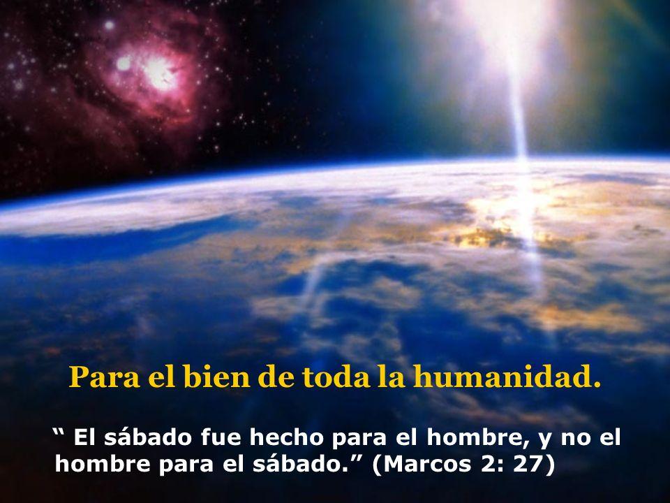 Para el bien de toda la humanidad. El sábado fue hecho para el hombre, y no el hombre para el sábado. (Marcos 2: 27)