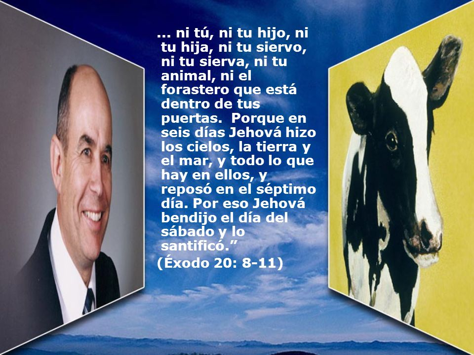 ... ni tú, ni tu hijo, ni tu hija, ni tu siervo, ni tu sierva, ni tu animal, ni el forastero que está dentro de tus puertas. Porque en seis días Jehov