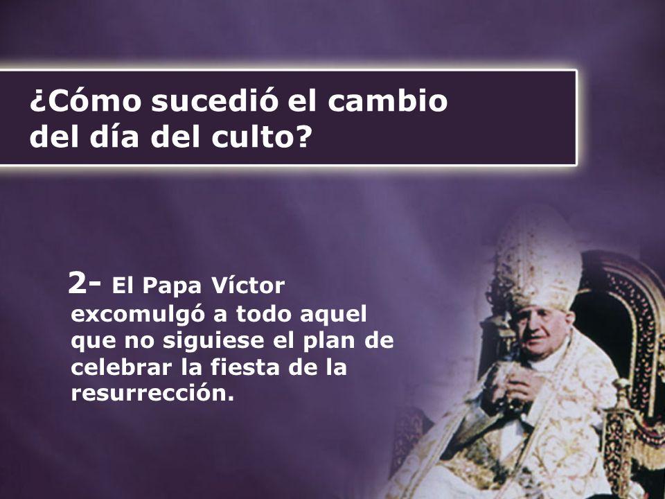 ¿Cómo sucedió el cambio del día del culto? 2- El Papa Víctor excomulgó a todo aquel que no siguiese el plan de celebrar la fiesta de la resurrección.