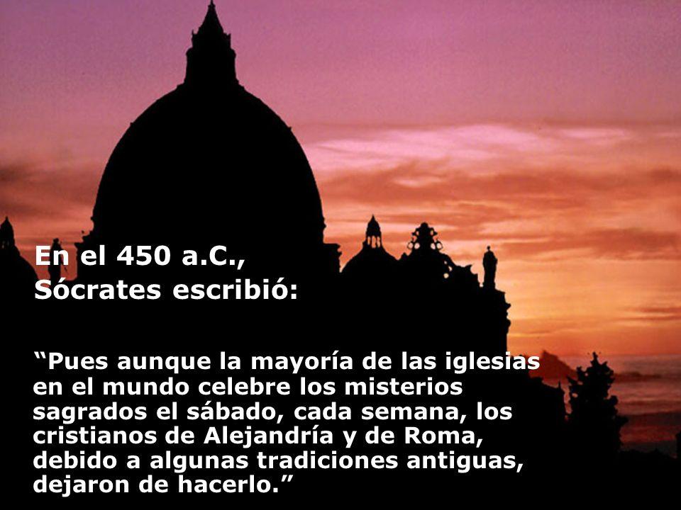 En el 450 a.C., Sócrates escribió: Pues aunque la mayoría de las iglesias en el mundo celebre los misterios sagrados el sábado, cada semana, los crist