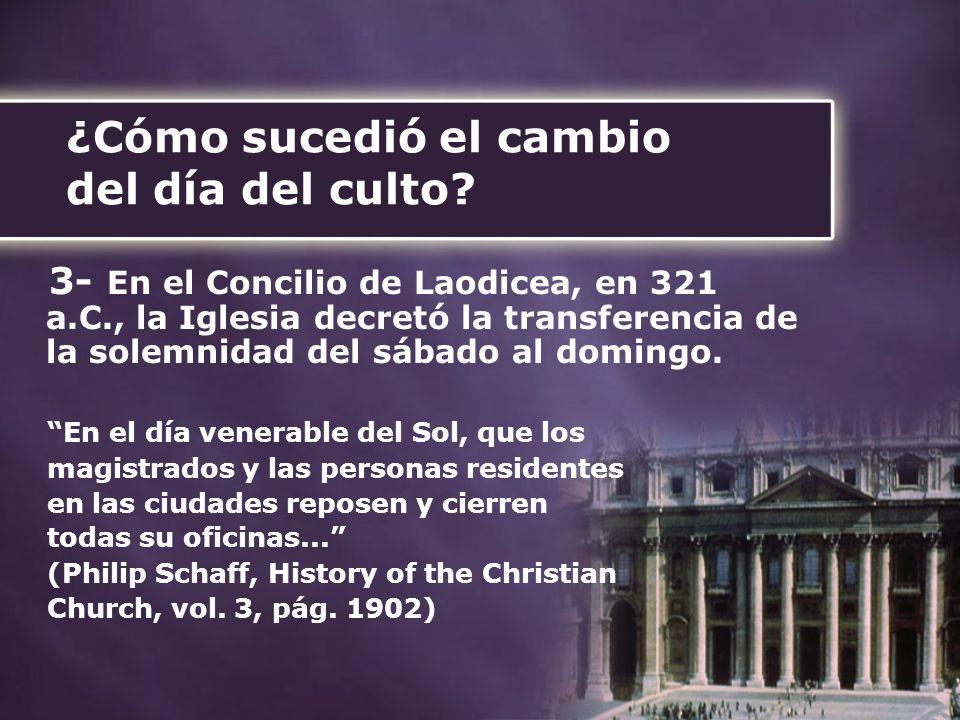 ¿Cómo sucedió el cambio del día del culto? 3- En el Concilio de Laodicea, en 321 a.C., la Iglesia decretó la transferencia de la solemnidad del sábado