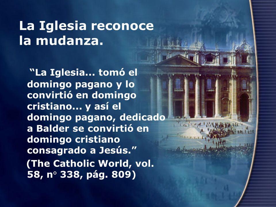La Iglesia reconoce la mudanza. La Iglesia... tomó el domingo pagano y lo convirtió en domingo cristiano... y así el domingo pagano, dedicado a Balder