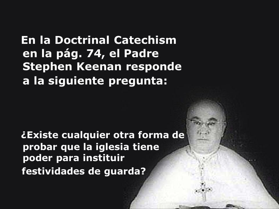 En la Doctrinal Catechism en la pág. 74, el Padre Stephen Keenan responde a la siguiente pregunta: ¿Existe cualquier otra forma de probar que la igles