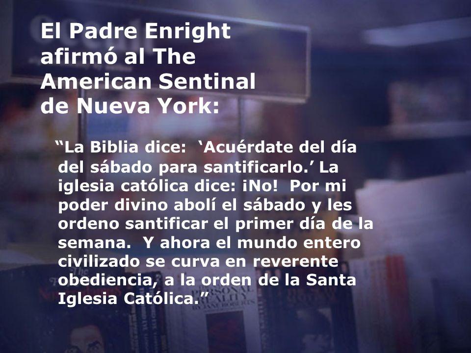 El Padre Enright afirmó al The American Sentinal de Nueva York: La Biblia dice: Acuérdate del día del sábado para santificarlo. La iglesia católica di