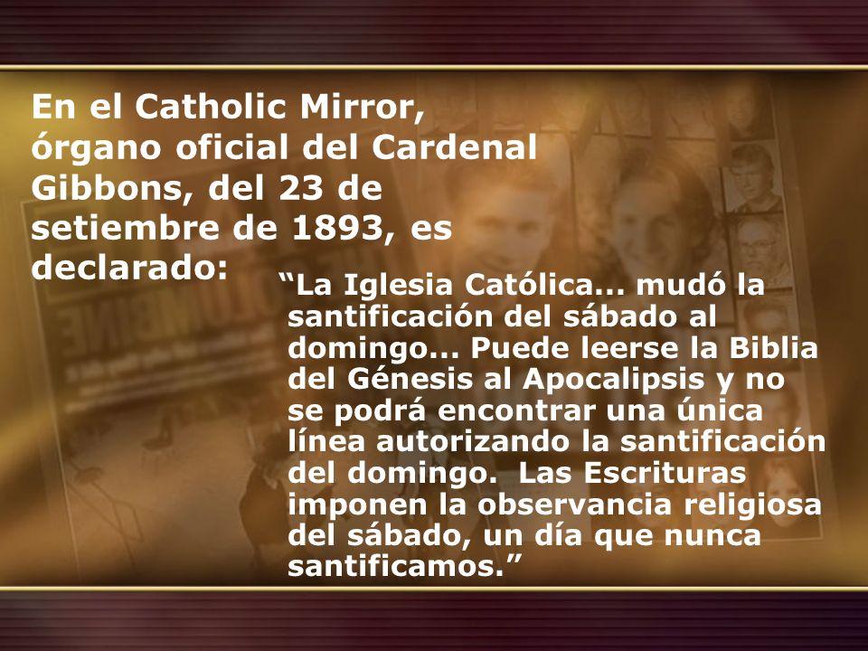 En el Catholic Mirror, órgano oficial del Cardenal Gibbons, del 23 de setiembre de 1893, es declarado: La Iglesia Católica... mudó la santificación de