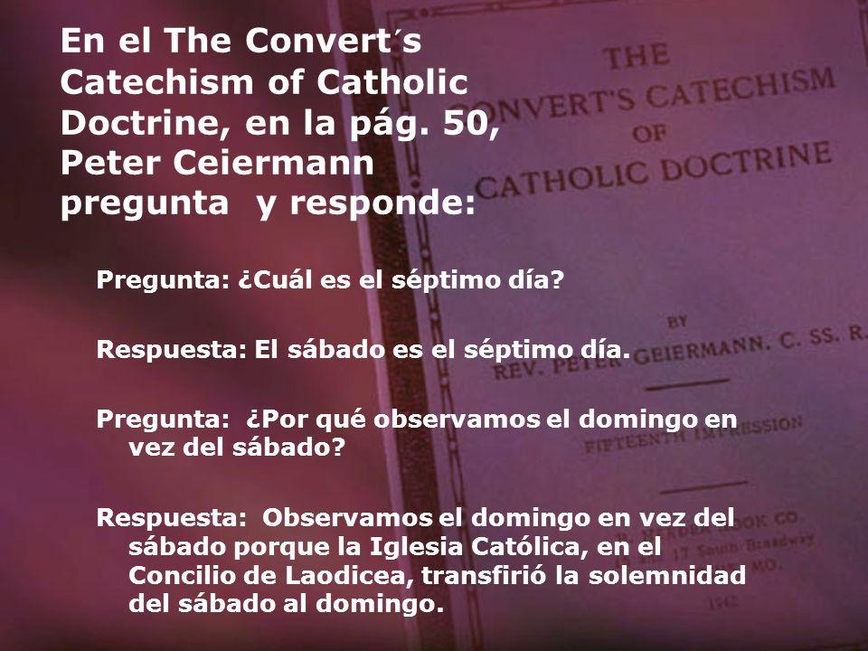 En el The Convert´s Catechism of Catholic Doctrine, en la pág. 50, Peter Ceiermann pregunta y responde: Pregunta: ¿Cuál es el séptimo día? Respuesta: