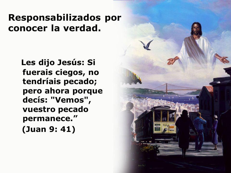 Responsabilizados por conocer la verdad. Les dijo Jesús: Si fuerais ciegos, no tendríais pecado; pero ahora porque decís: