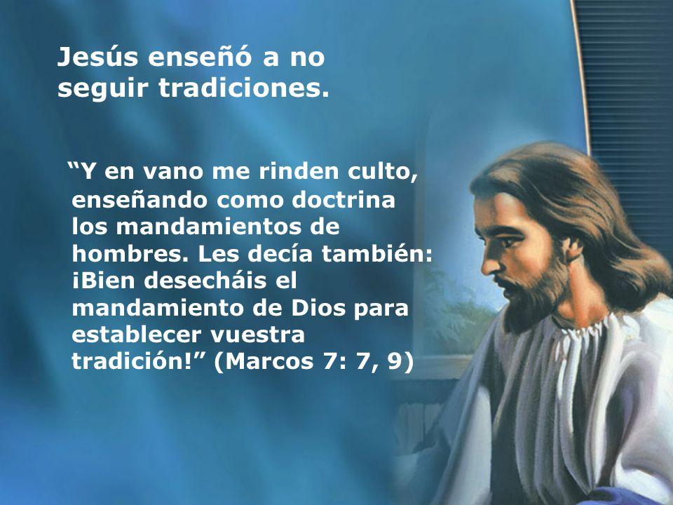 Jesús enseñó a no seguir tradiciones. Y en vano me rinden culto, enseñando como doctrina los mandamientos de hombres. Les decía también: ¡Bien desechá