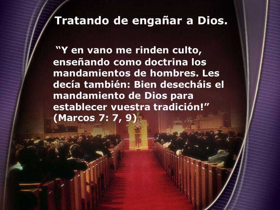 Tratando de engañar a Dios. Y en vano me rinden culto, enseñando como doctrina los mandamientos de hombres. Les decía también: Bien desecháis el manda