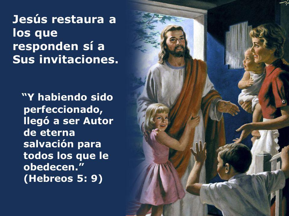 Jesús restaura a los que responden sí a Sus invitaciones. Y habiendo sido perfeccionado, llegó a ser Autor de eterna salvación para todos los que le o