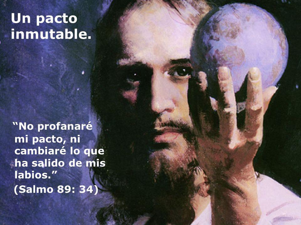 Un pacto inmutable. No profanaré mi pacto, ni cambiaré lo que ha salido de mis labios. (Salmo 89: 34)