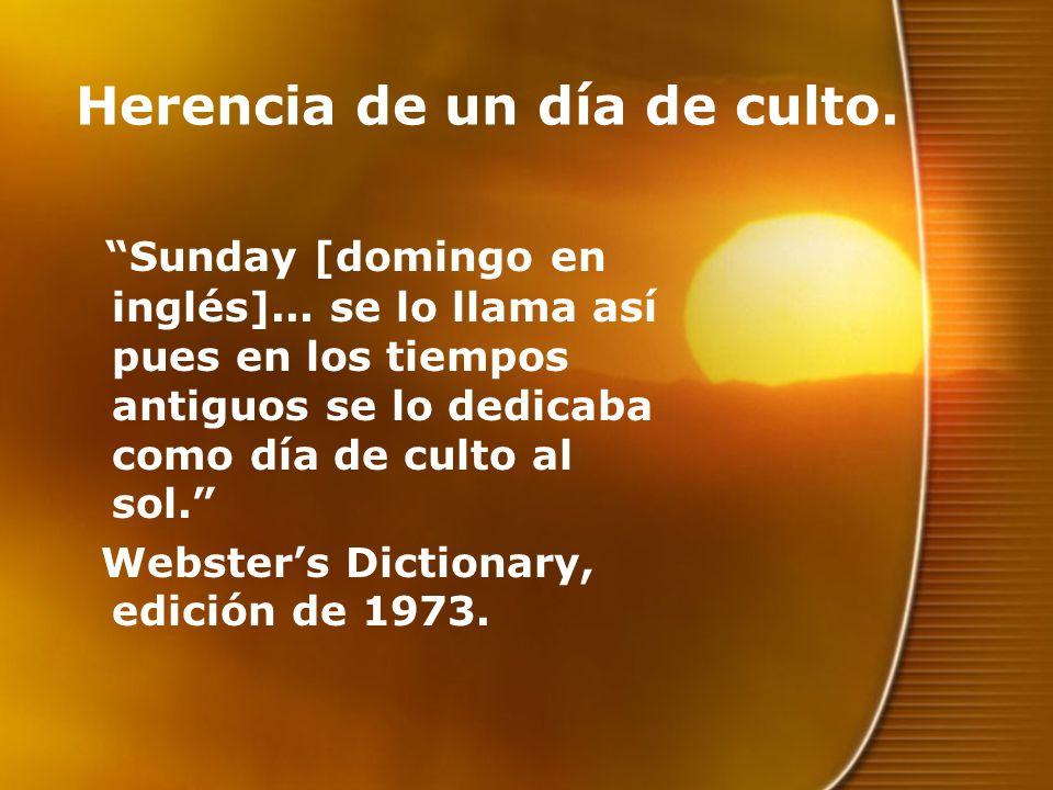 Herencia de un día de culto. Sunday [domingo en inglés]... se lo llama así pues en los tiempos antiguos se lo dedicaba como día de culto al sol. Webst
