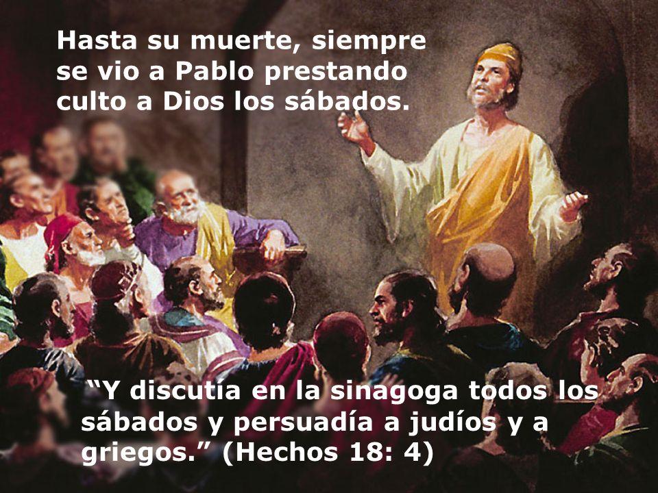 Hasta su muerte, siempre se vio a Pablo prestando culto a Dios los sábados. Y discutía en la sinagoga todos los sábados y persuadía a judíos y a grieg