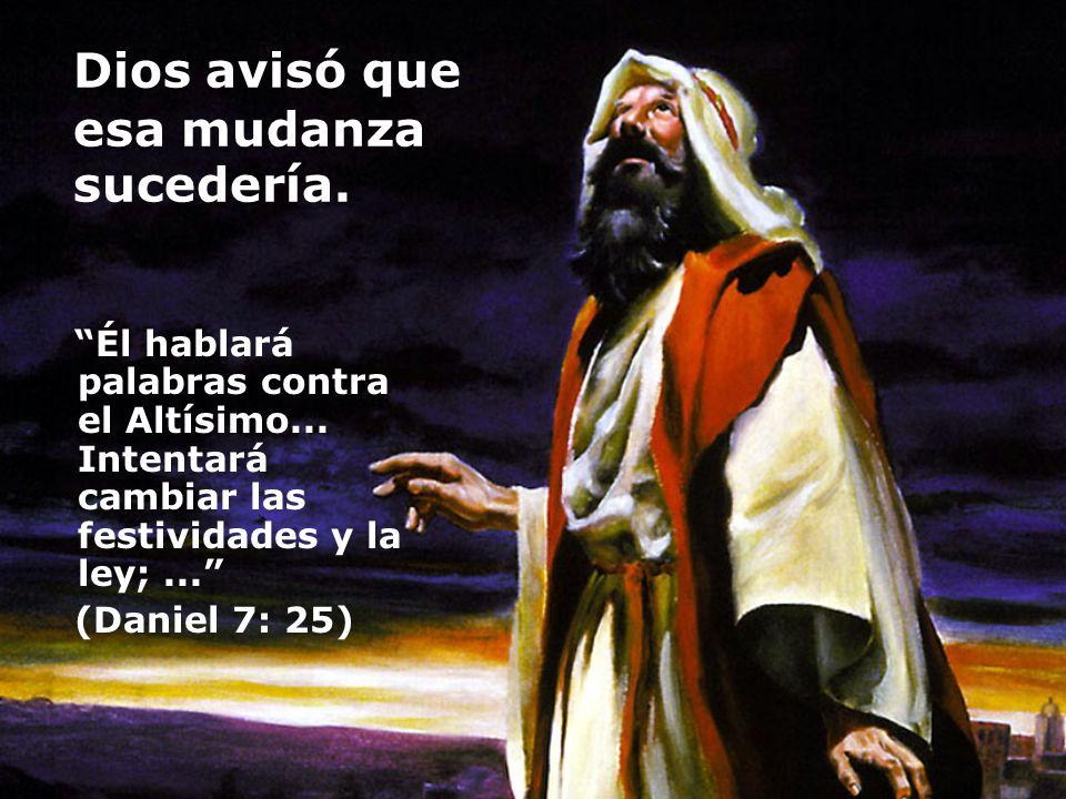 Dios avisó que esa mudanza sucedería. Él hablará palabras contra el Altísimo... Intentará cambiar las festividades y la ley;... (Daniel 7: 25)