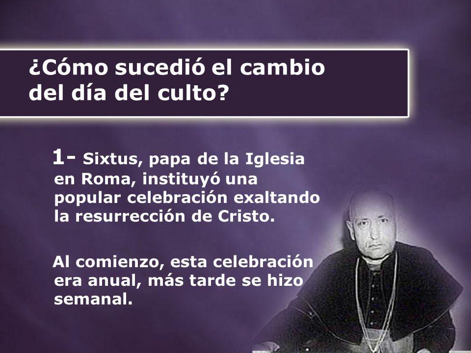 ¿Cómo sucedió el cambio del día del culto? 1- Sixtus, papa de la Iglesia en Roma, instituyó una popular celebración exaltando la resurrección de Crist