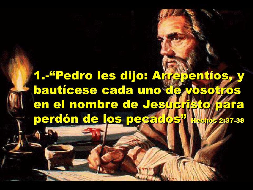 1.-Pedro les dijo: Arrepentíos, y bautícese cada uno de vosotros en el nombre de Jesucristo para perdón de los pecados Hechos 2:37-38