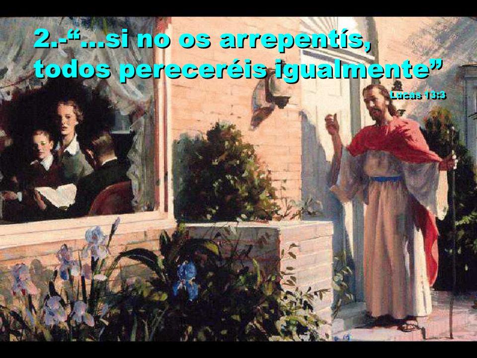 2.-...si no os arrepentís, todos pereceréis igualmente Lucas 13:3 2.-...si no os arrepentís, todos pereceréis igualmente Lucas 13:3