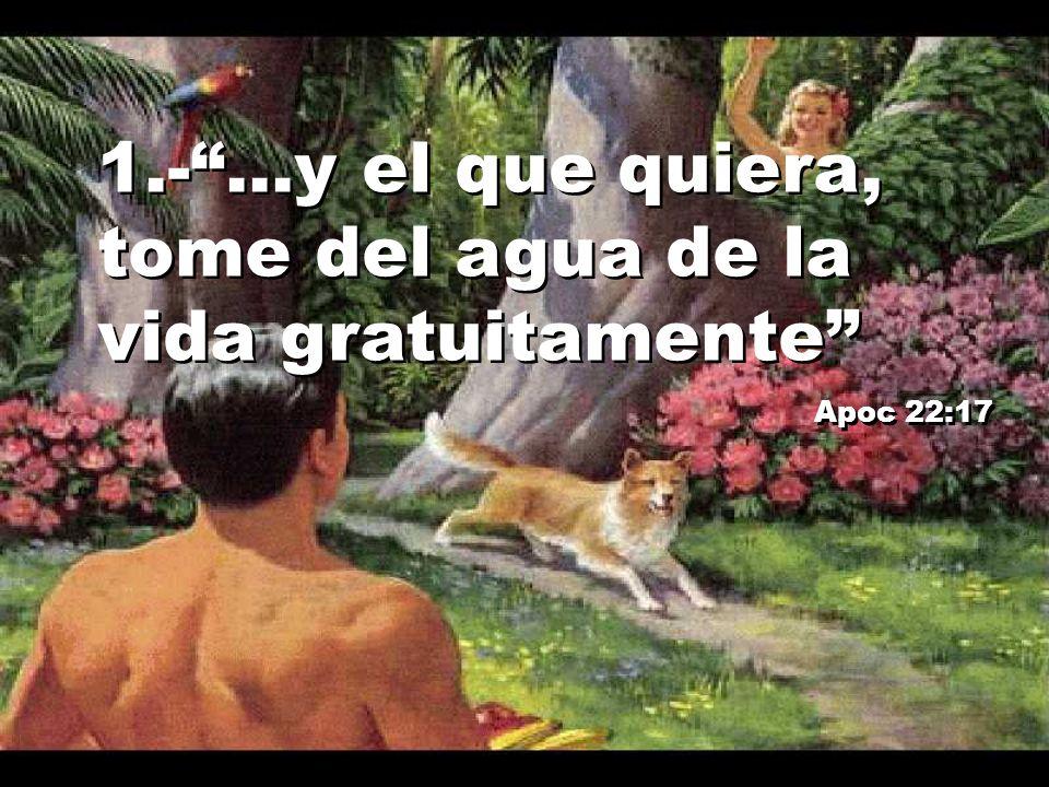 1.-...y el que quiera, tome del agua de la vida gratuitamente Apoc 22:17 1.-...y el que quiera, tome del agua de la vida gratuitamente Apoc 22:17