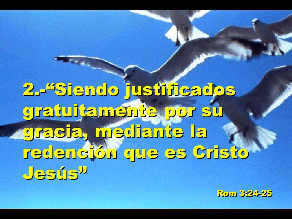 2.-Siendo justificados gratuitamente por su gracia, mediante la redención que es Cristo Jesús Rom 3:24-25 2.-Siendo justificados gratuitamente por su