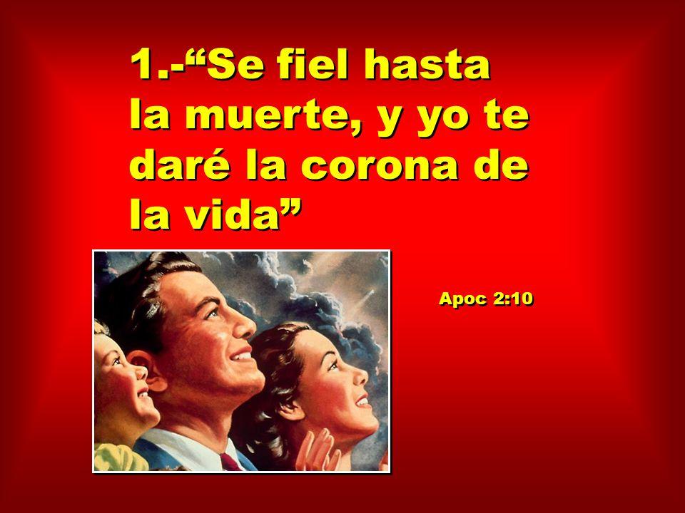 1.-Se fiel hasta la muerte, y yo te daré la corona de la vida Apoc 2:10 1.-Se fiel hasta la muerte, y yo te daré la corona de la vida Apoc 2:10