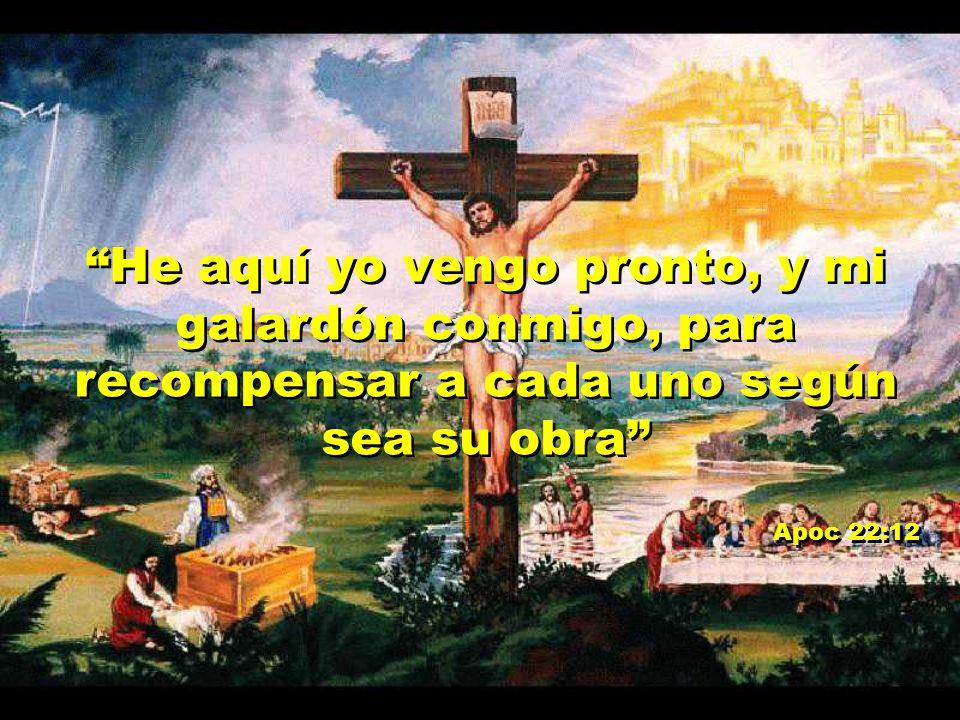 He aquí yo vengo pronto, y mi galardón conmigo, para recompensar a cada uno según sea su obra Apoc 22:12 He aquí yo vengo pronto, y mi galardón conmig