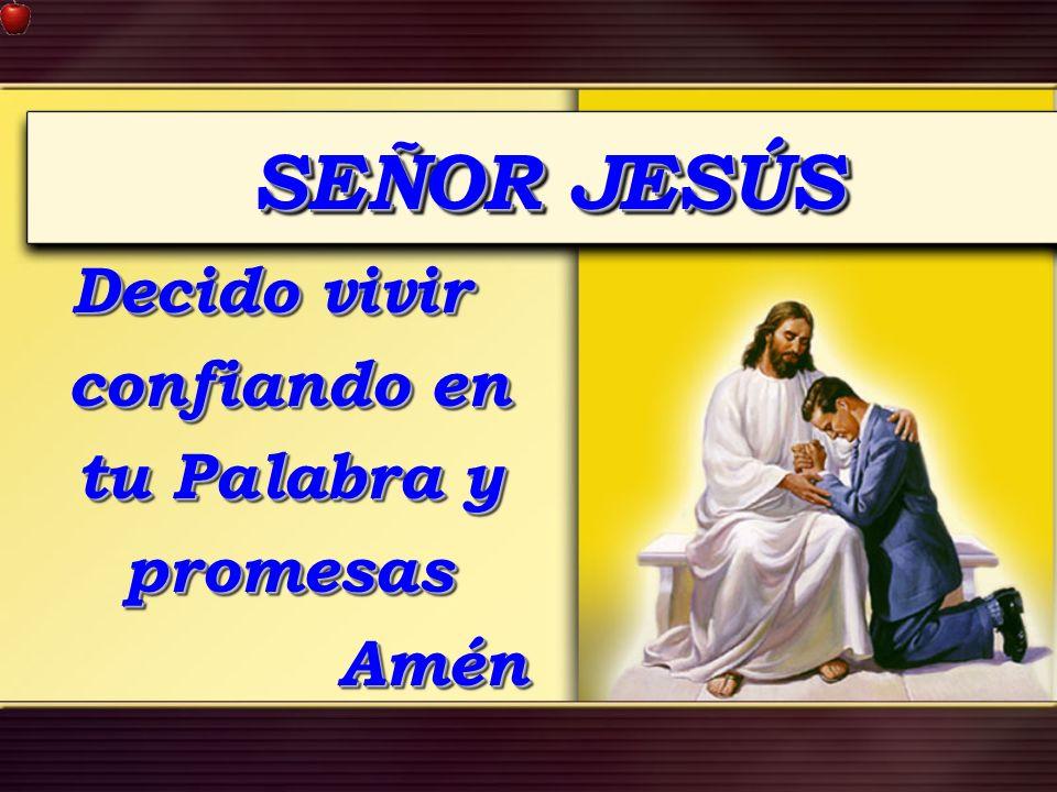 SEÑOR JESÚS Decido vivir confiando en tu Palabra y promesas Amén Amén