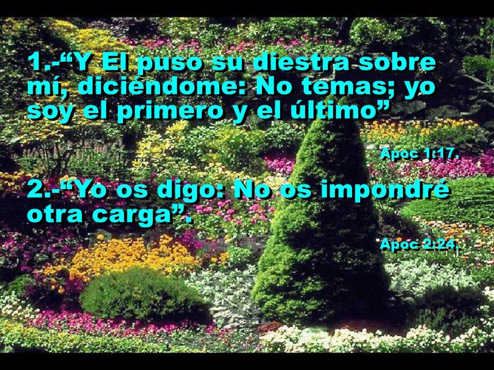 1.-Y El puso su diestra sobre mí, diciéndome: No temas; yo soy el primero y el último Apoc 1:17. 2.-Yo os digo: No os impondré otra carga. Apoc 2:24.