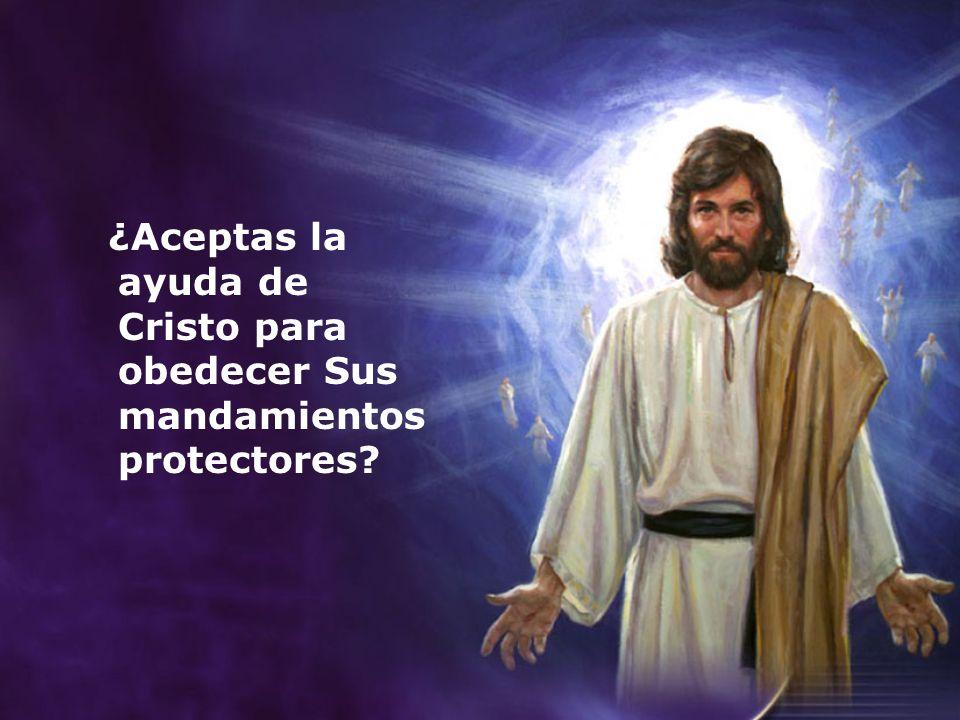 ¿Aceptas la ayuda de Cristo para obedecer Sus mandamientos protectores?
