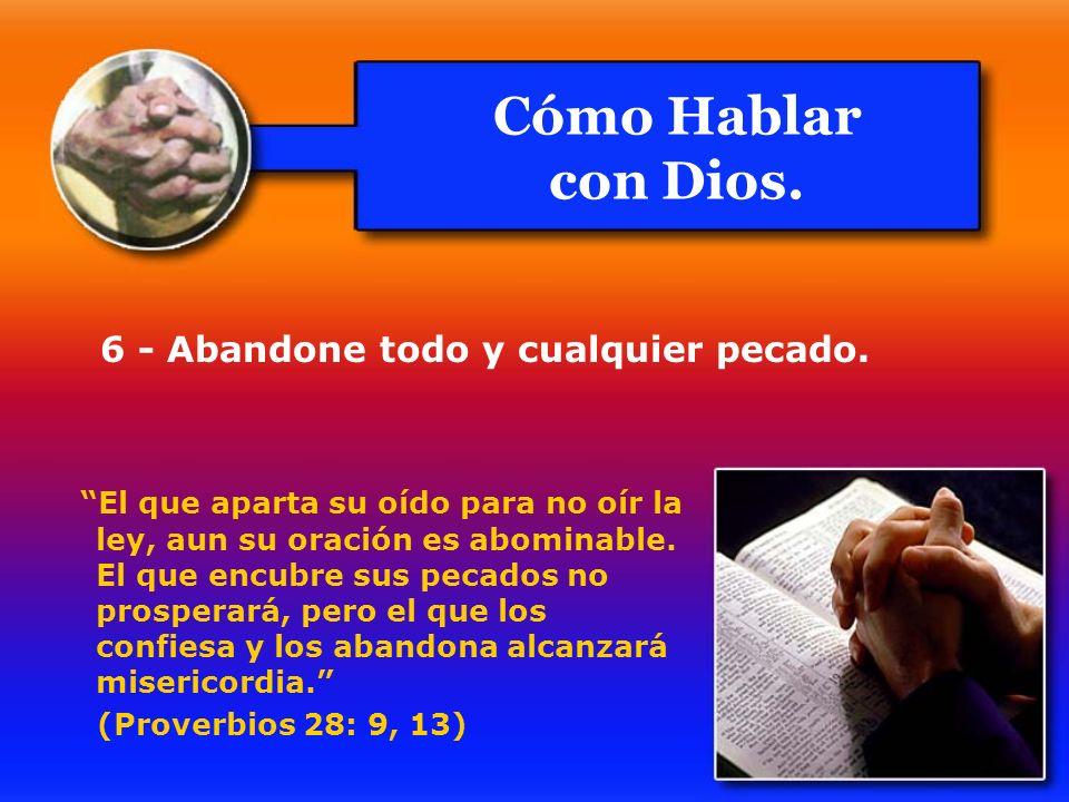 6 - Abandone todo y cualquier pecado. El que aparta su oído para no oír la ley, aun su oración es abominable. El que encubre sus pecados no prosperará