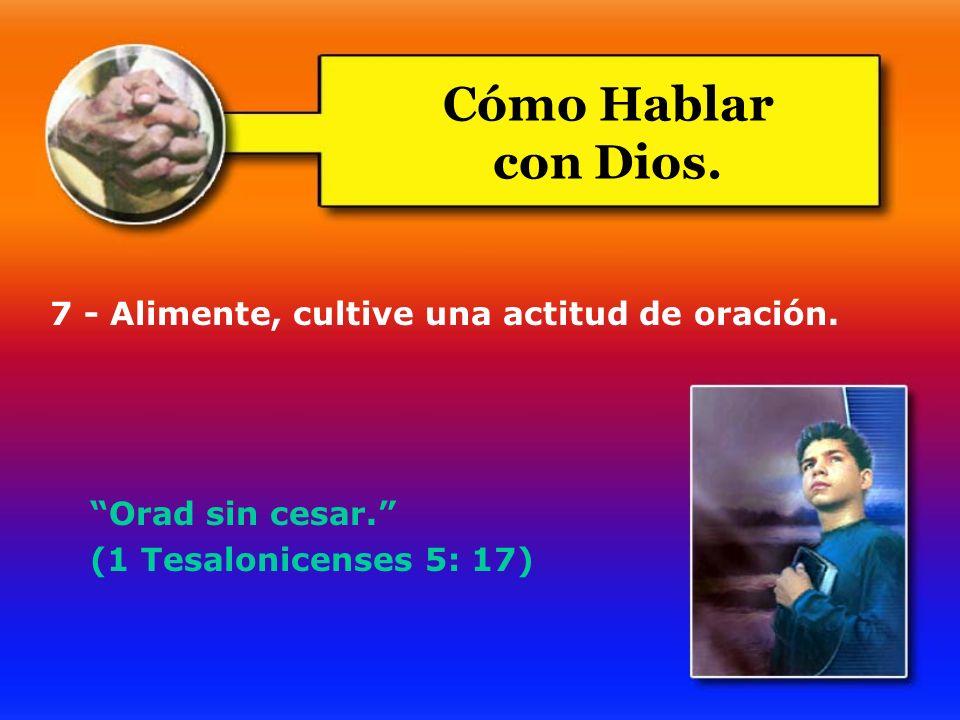 7 - Alimente, cultive una actitud de oración. Orad sin cesar. (1 Tesalonicenses 5: 17) Cómo Hablar con Dios.