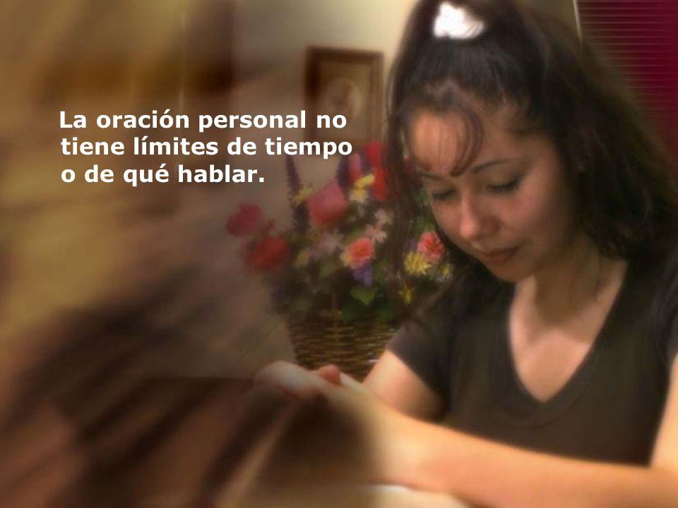 La oración personal no tiene límites de tiempo o de qué hablar.