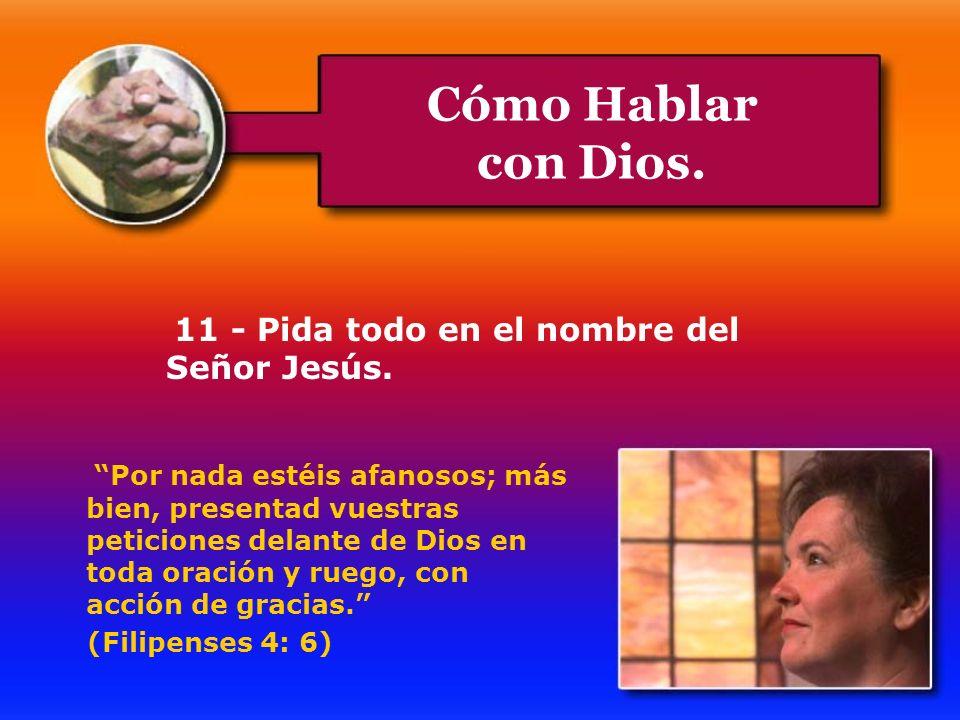 Cómo Hablar con Dios. 11 - Pida todo en el nombre del Señor Jesús. Por nada estéis afanosos; más bien, presentad vuestras peticiones delante de Dios e