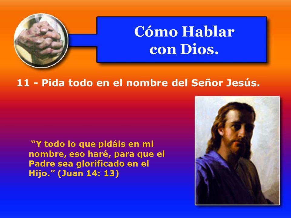 Cómo Hablar con Dios. 11 - Pida todo en el nombre del Señor Jesús. Y todo lo que pidáis en mi nombre, eso haré, para que el Padre sea glorificado en e